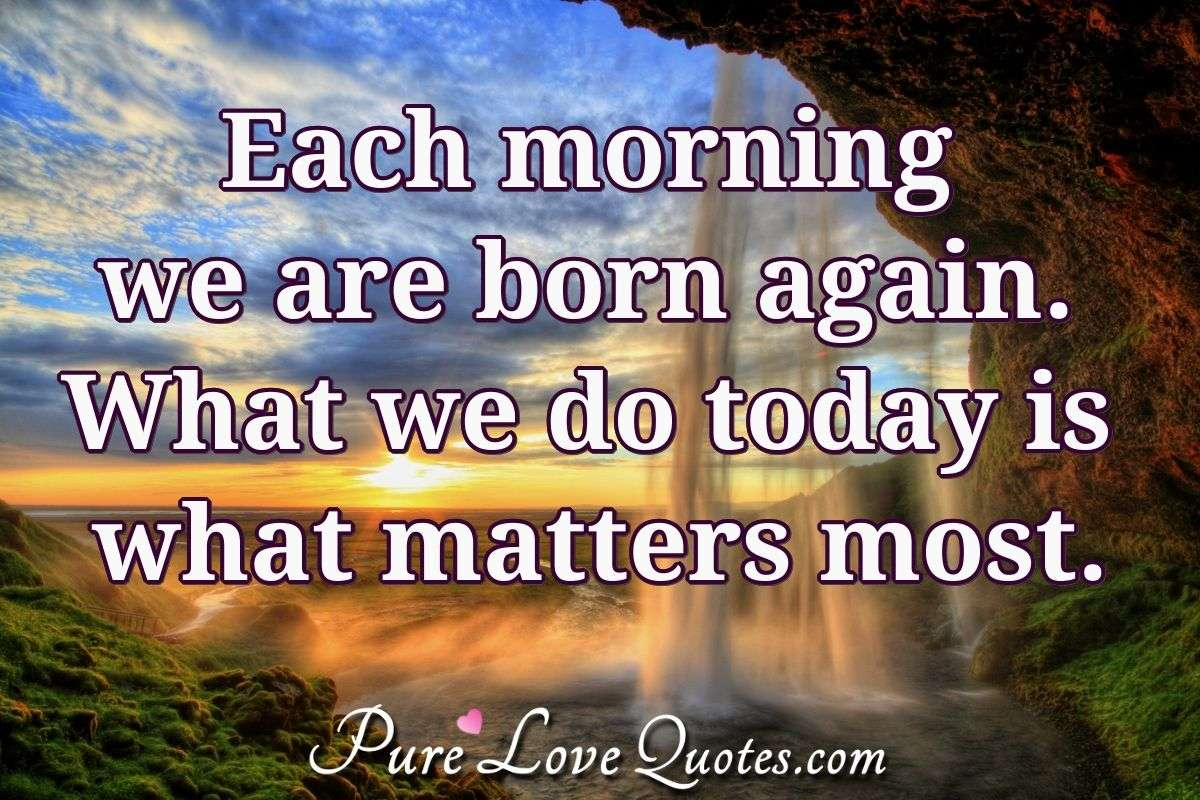 Each morning we are born again. What we do today is what matters most. - Unknown