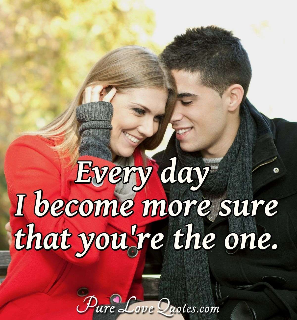Every day I become more sure that you're the one. - Anonymous