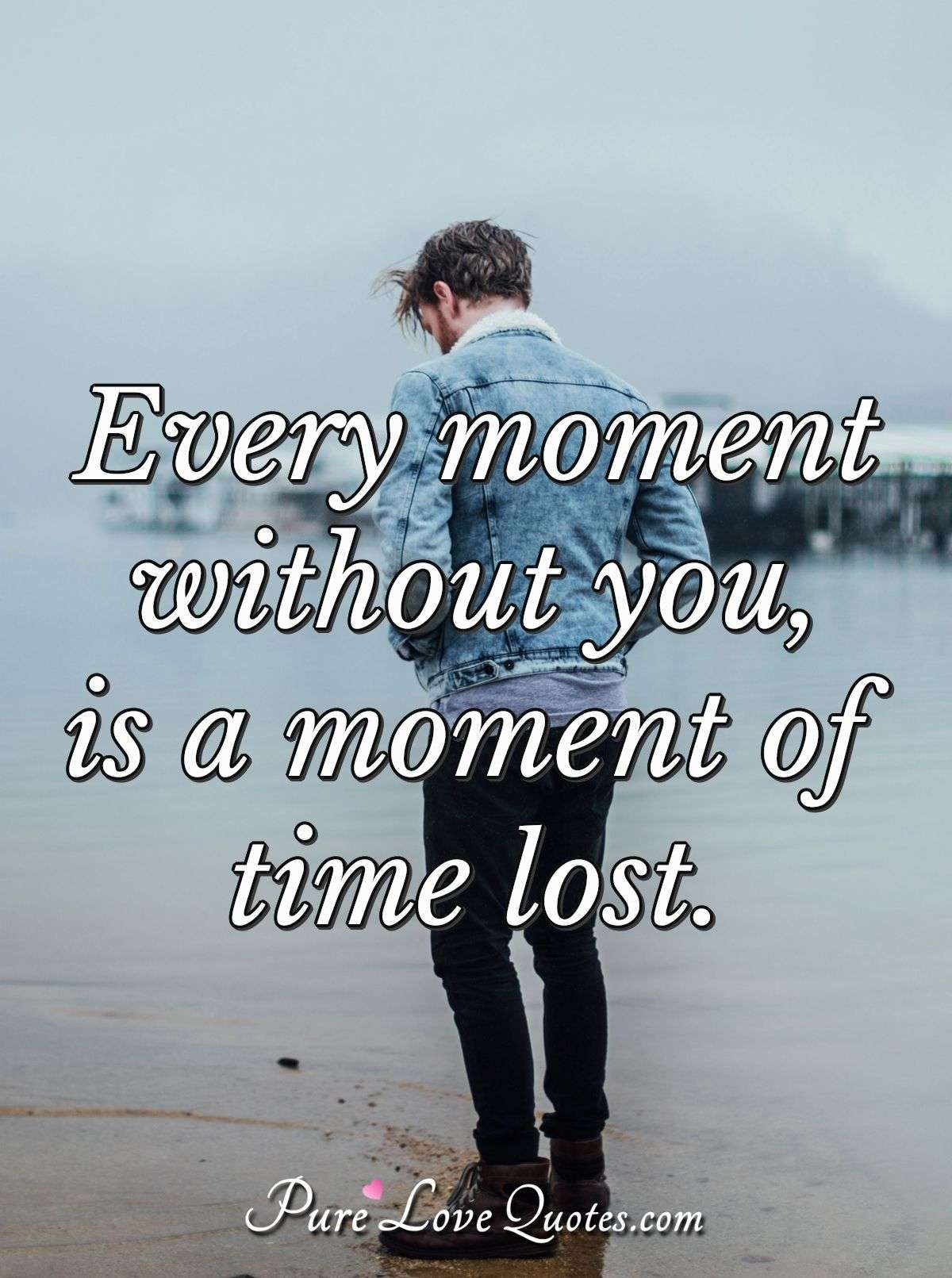 Every moment without you, is a moment of time lost. - Anonymous