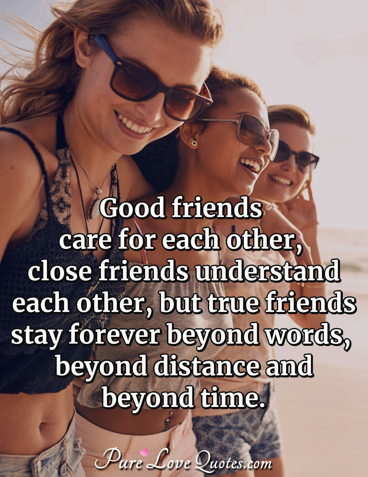 Good friends care for each other, close friends understand each other, but true friends stay forever beyond words, beyond distance and beyond time. - Anonymous