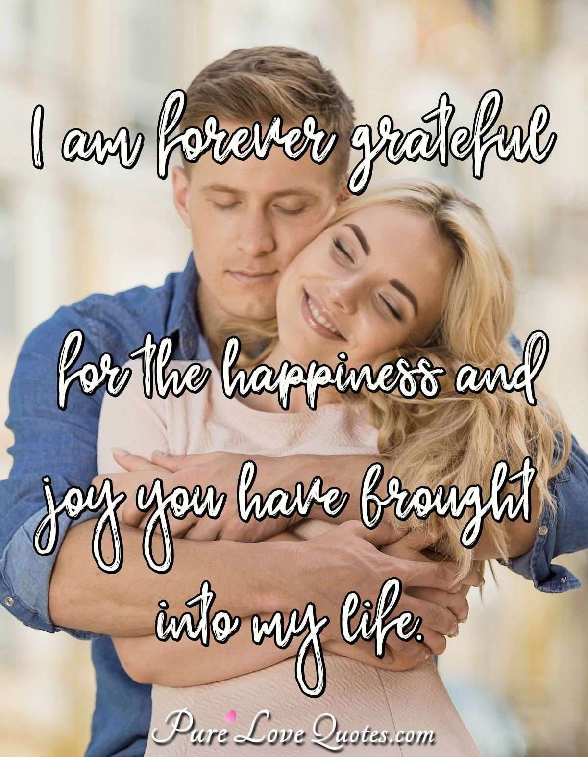 I am forever grateful for the happiness and joy you have brought into my life. - PureLoveQuotes.com