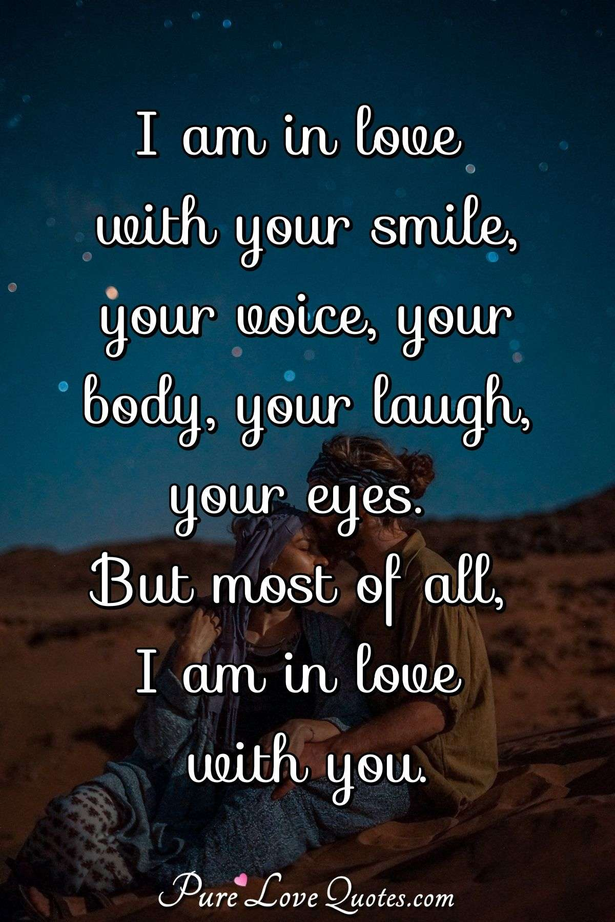 I am in love with your smile, your voice, your body, your laugh