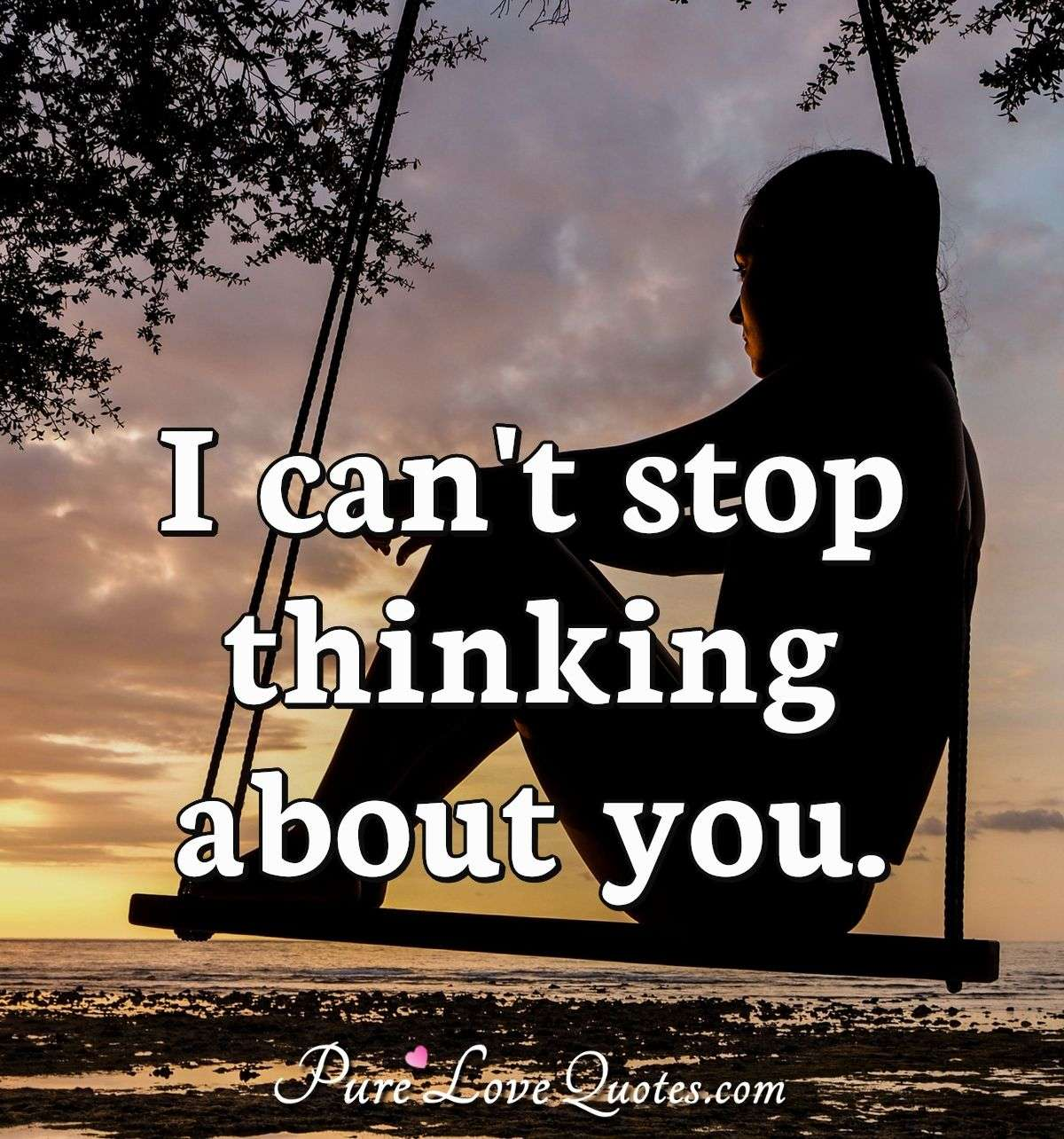 I can't stop thinking about you.   PureLoveQuotes