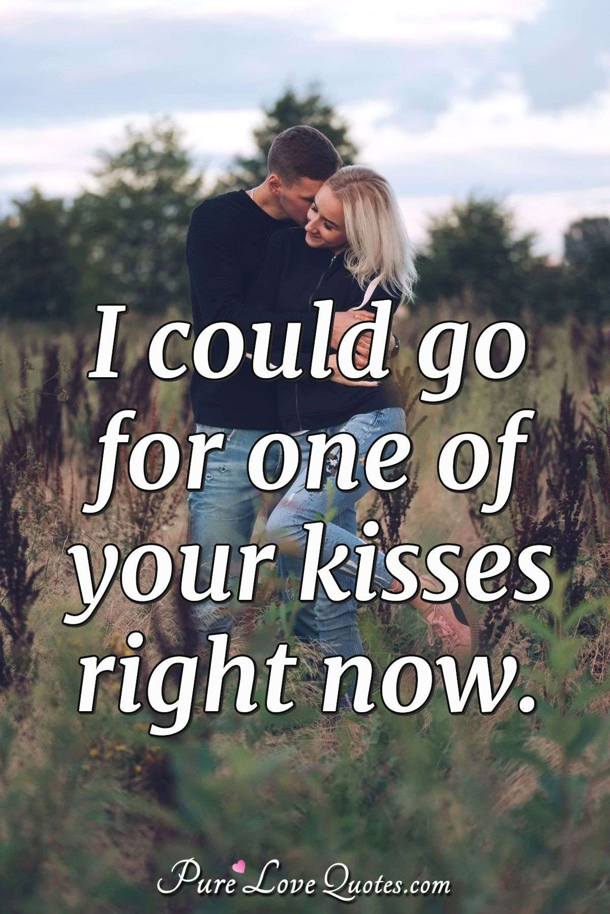I could go for one of your kisses right now. - Anonymous