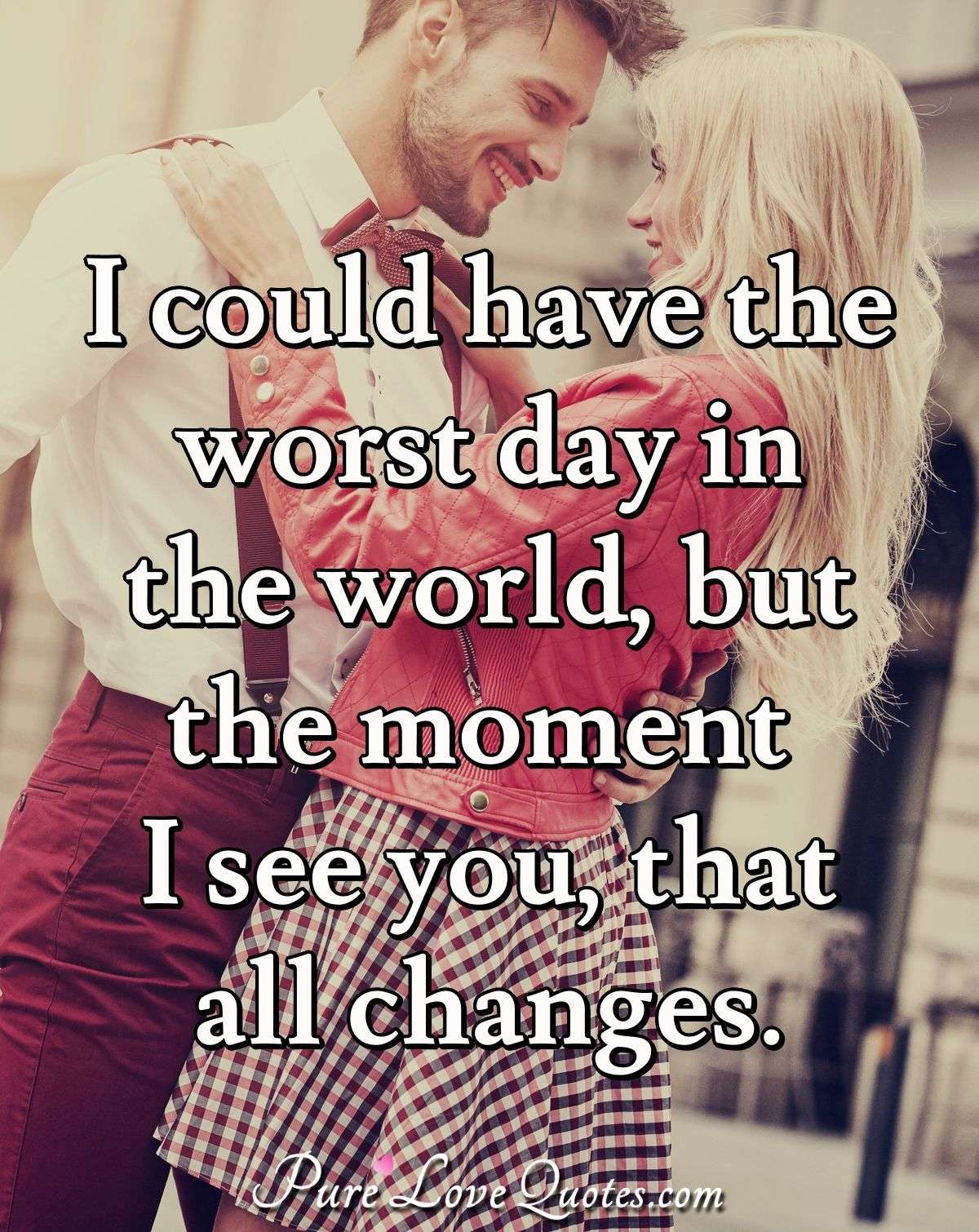 I could have the worst day in the world, but the moment I see you, that all changes. - Anonymous