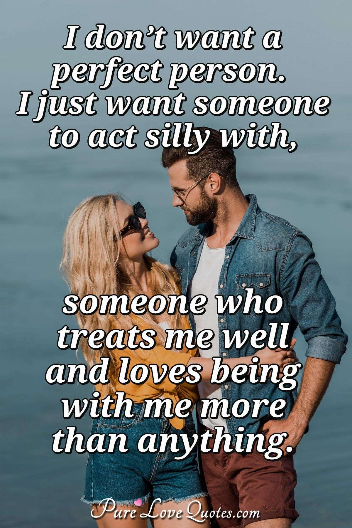 I don't want a perfect person. I just want someone to act silly with, someone who treats me well, and loves being with me more than anything. - Anonymous