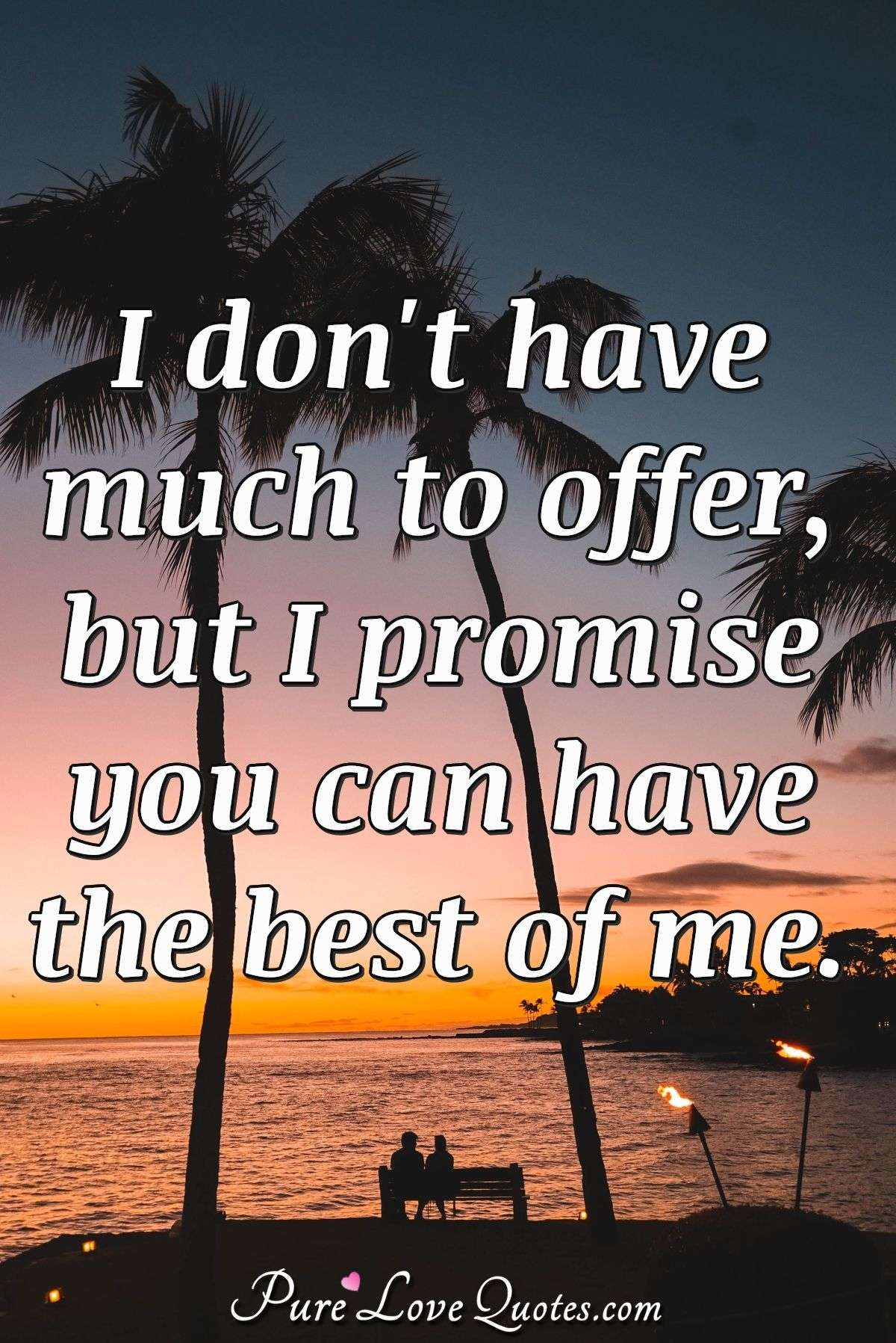 I don't have much to offer, but I promise you can have the best of me. - Anonymous