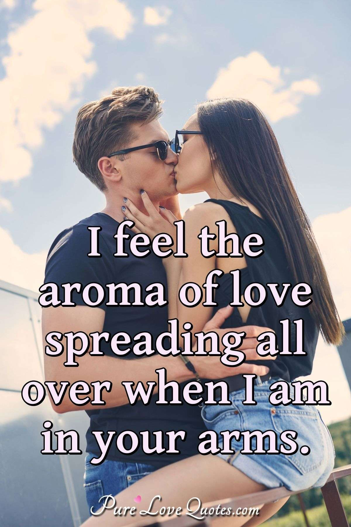 I feel the aroma of love spreading all over when I am in your arms. - Anonymous