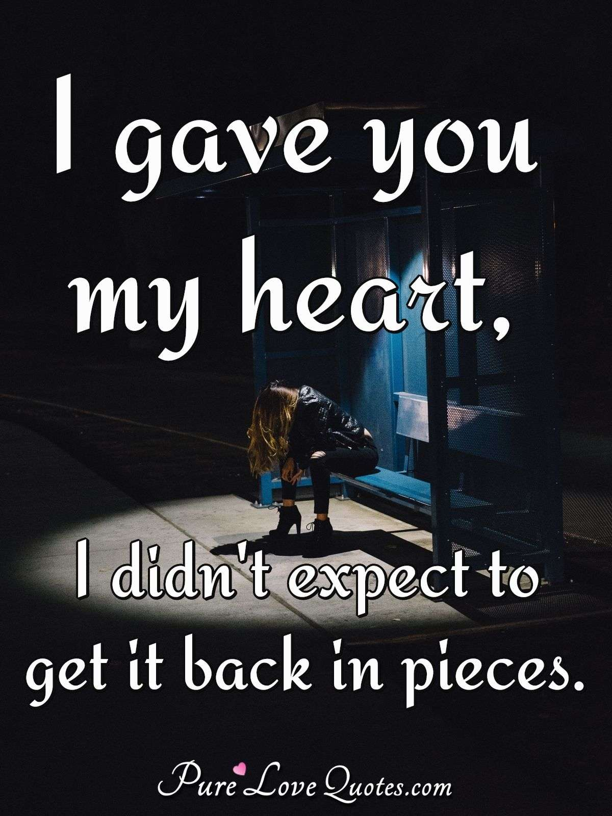 I gave you my heart, I didn't expect to get it back in pieces. - Anonymous