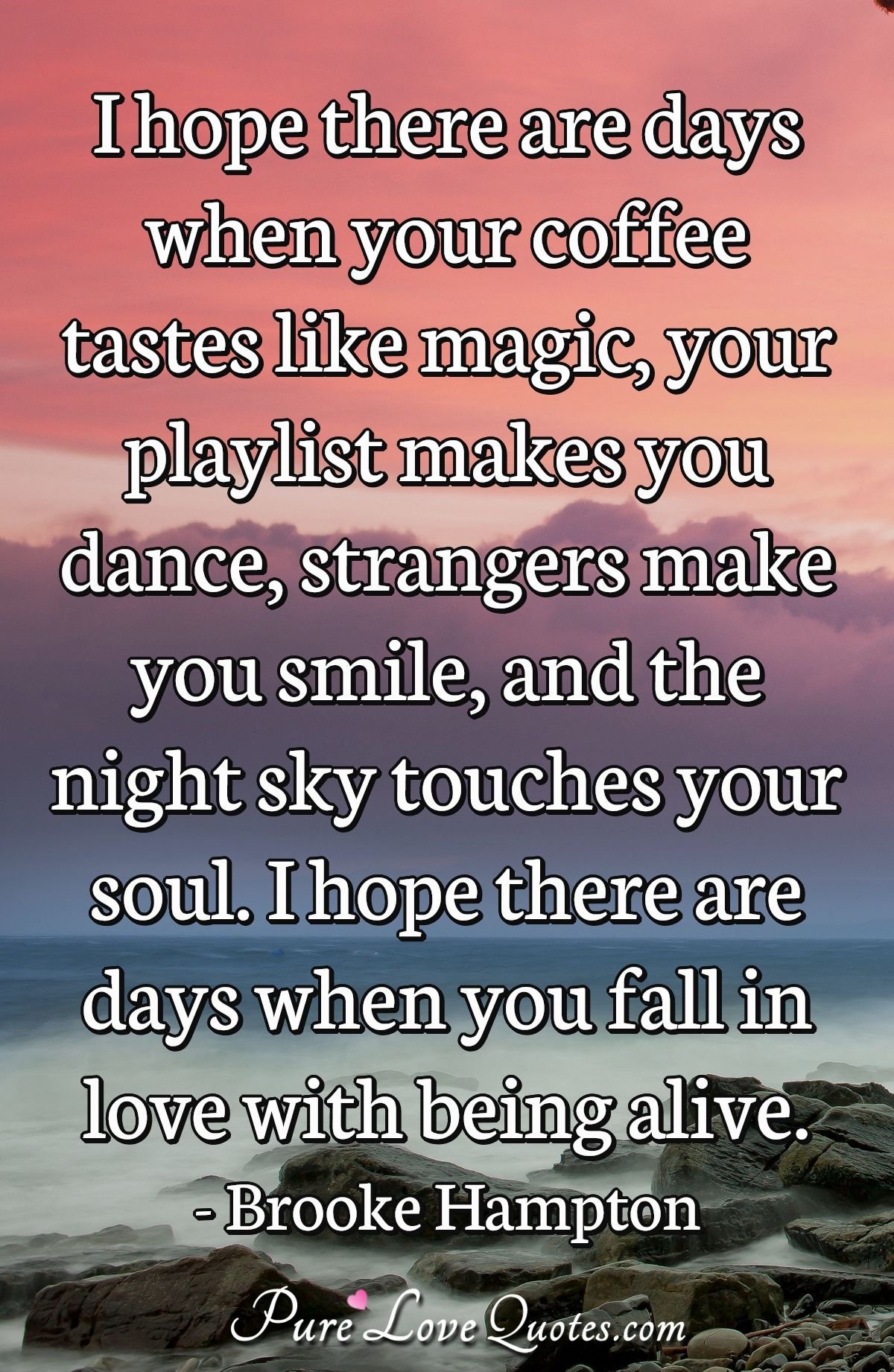 I hope there are days when your coffee tastes like magic, your playlist makes you dance, strangers make you smile, and the night sky touches your soul. I hope there are days when you fall in love with being alive. - Brooke Hampton
