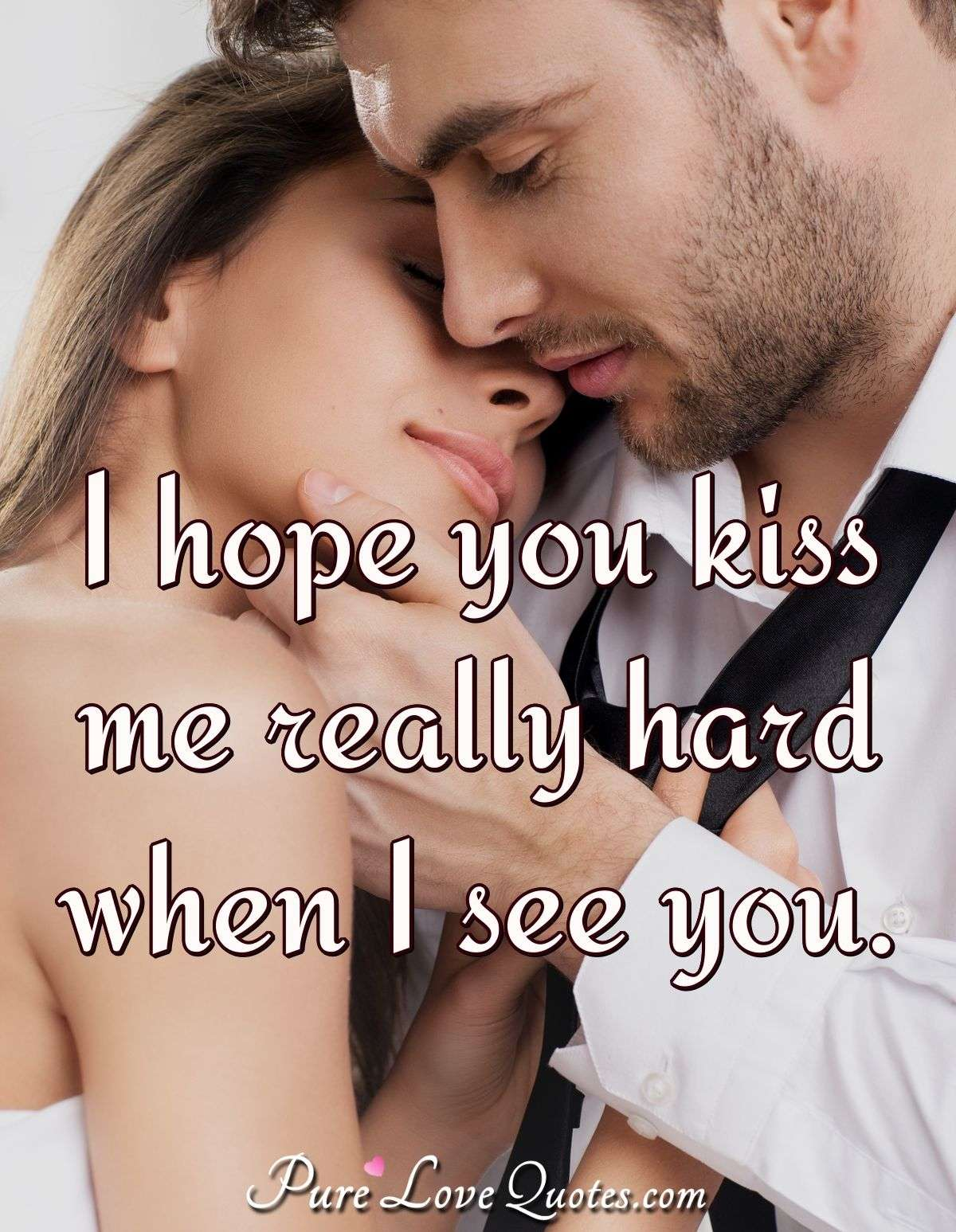 I hope you kiss me really hard when I see you. - Anonymous