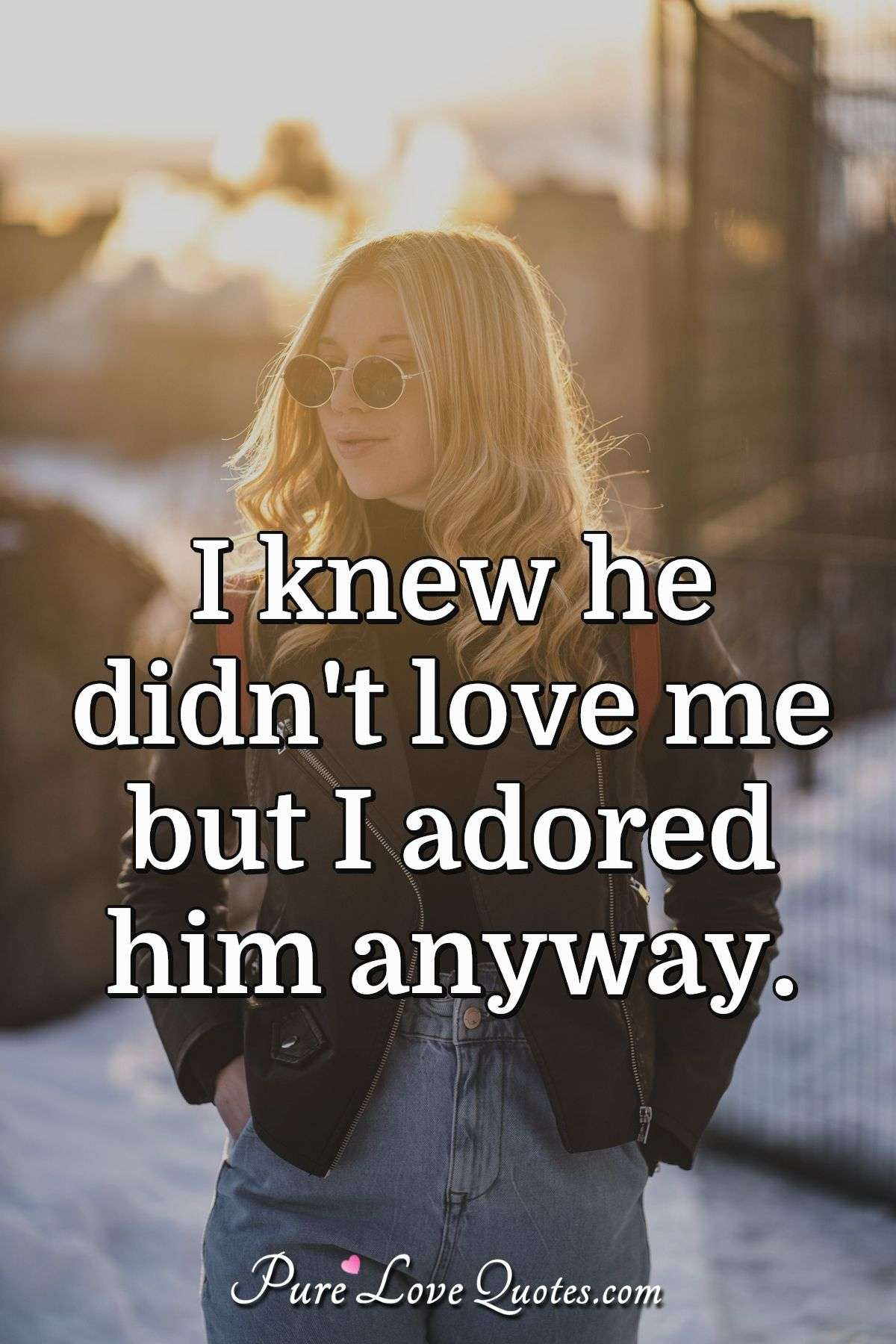 I knew he didn't love me but I adored him anyway. - Anonymous