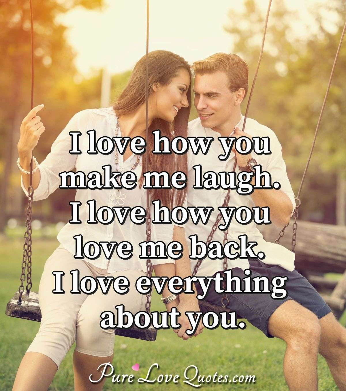 I love how you make me laugh.  I love how you love me back. I love everything about you. - PureLoveQuotes.com