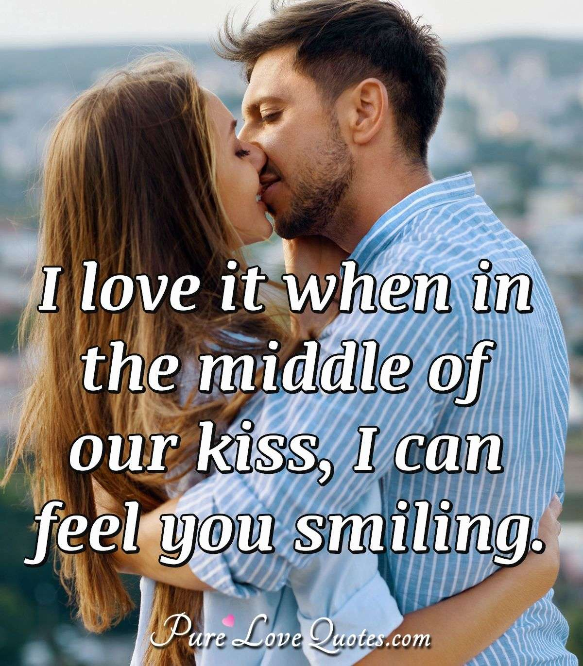 I love it when in the middle of our kiss, I can feel you smiling. - Anonymous