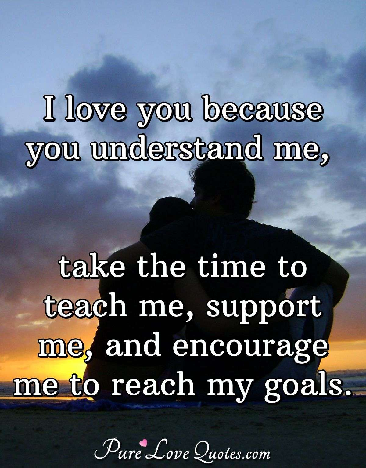 I Love You Because You Understand Me Take The Time To Teach Me Support Me Purelovequotes