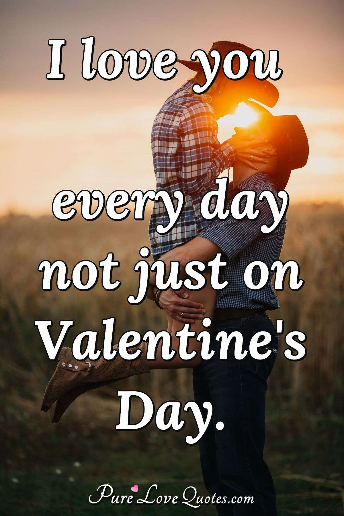 I love you every day not just on Valentine's Day. - Anonymous