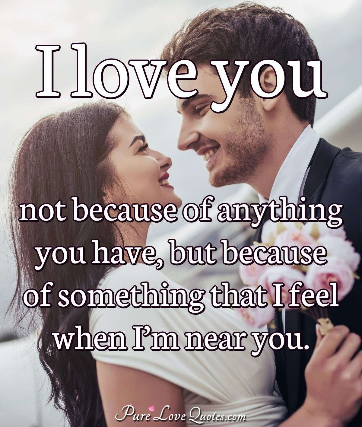 I love you not because of anything you have, but because of something that I feel when I'm near you. - Anonymous