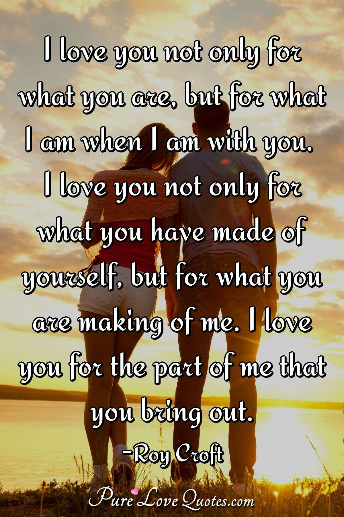 I love you not only for what you are, but for what I am when I am with you. I love you not only for what you have made of yourself, but for what you are making of me. I love you for the part of me that you bring out. - Roy Croft