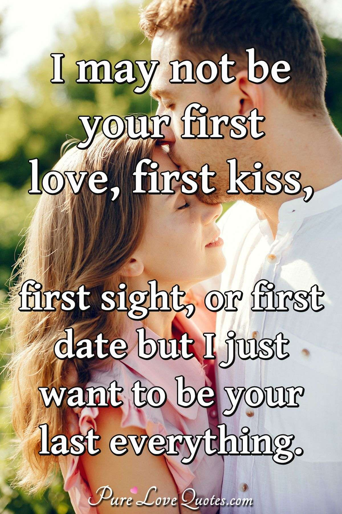 I May Not Be Your First Love First Kiss First Sight Or First Date But I Just Purelovequotes