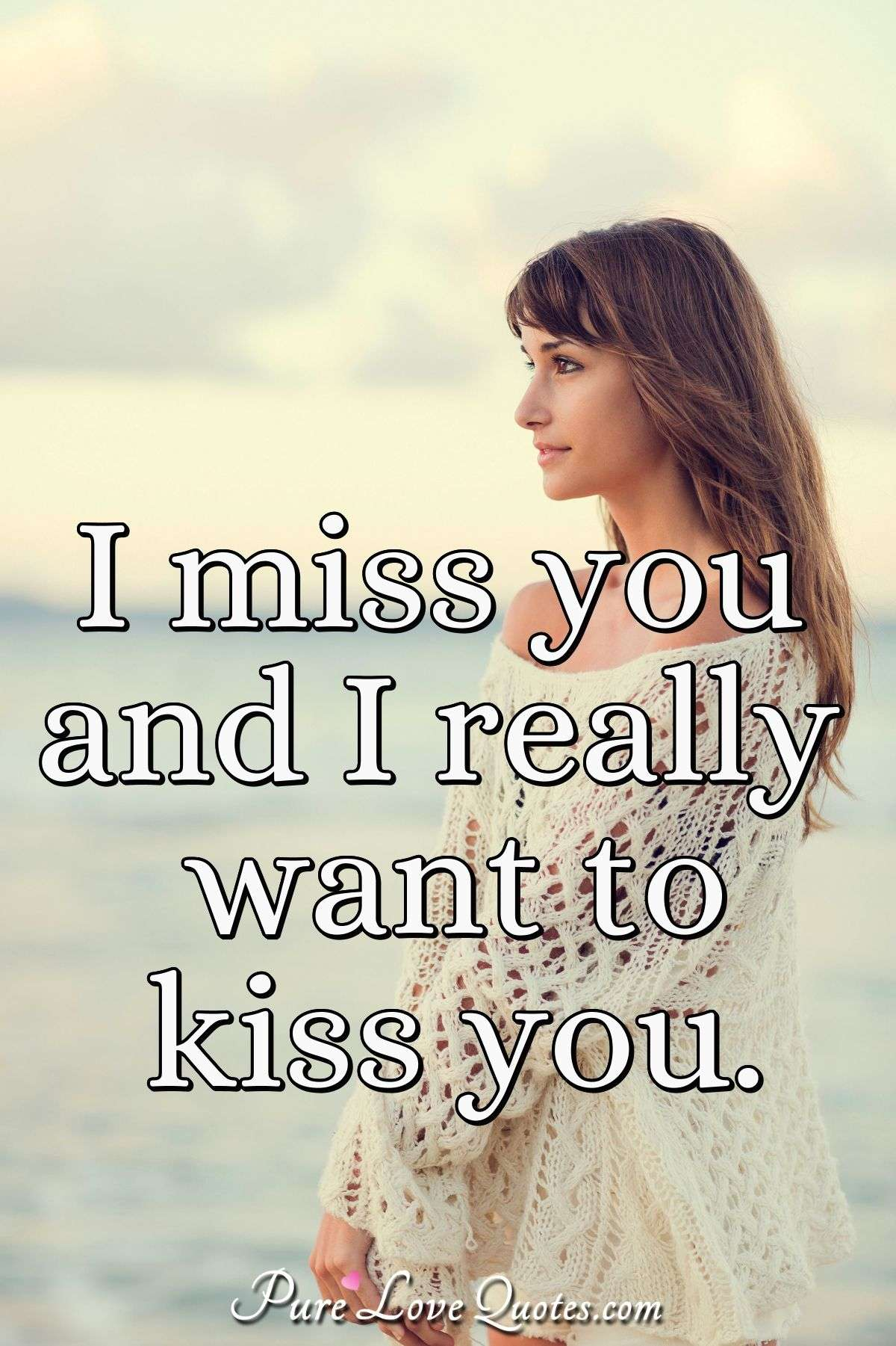 I miss you and I really want to kiss you. - Anonymous