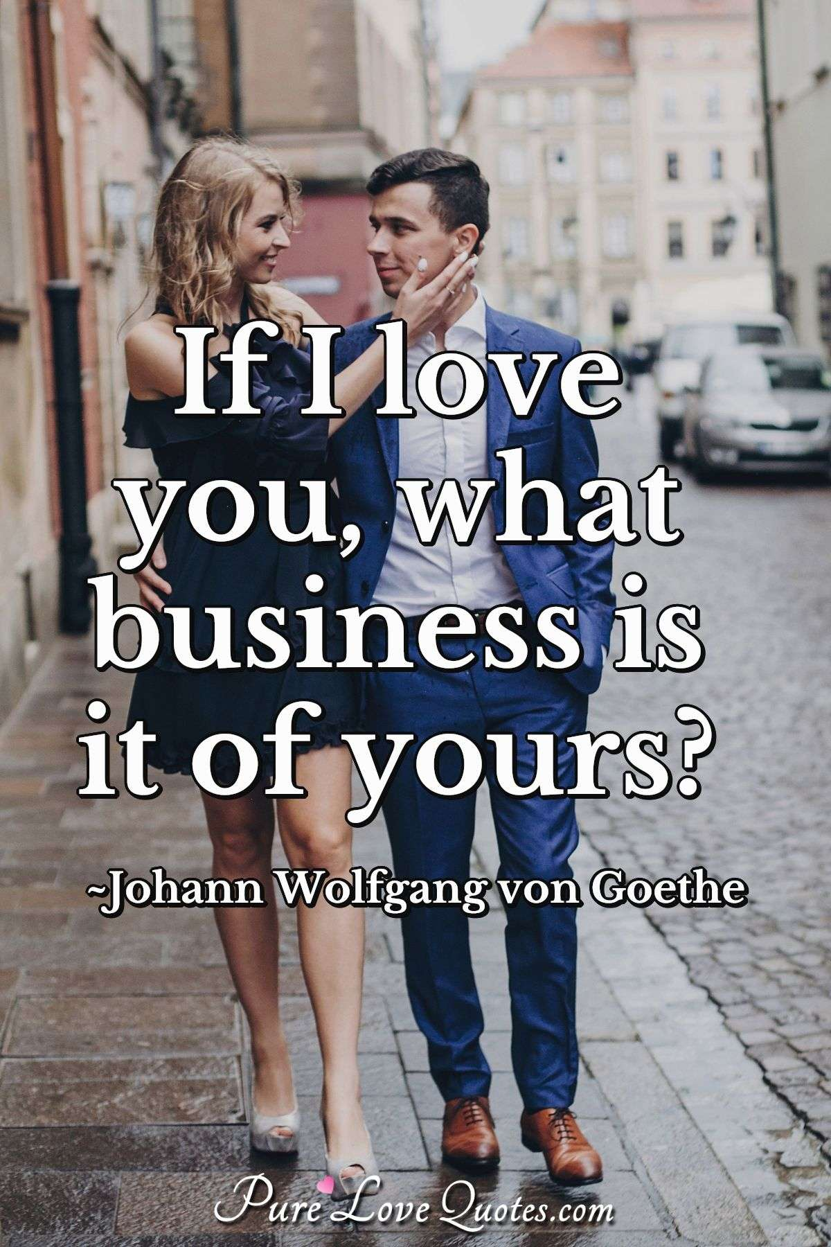 If I love you, what business is it of yours? - Johann Wolfgang von Goethe