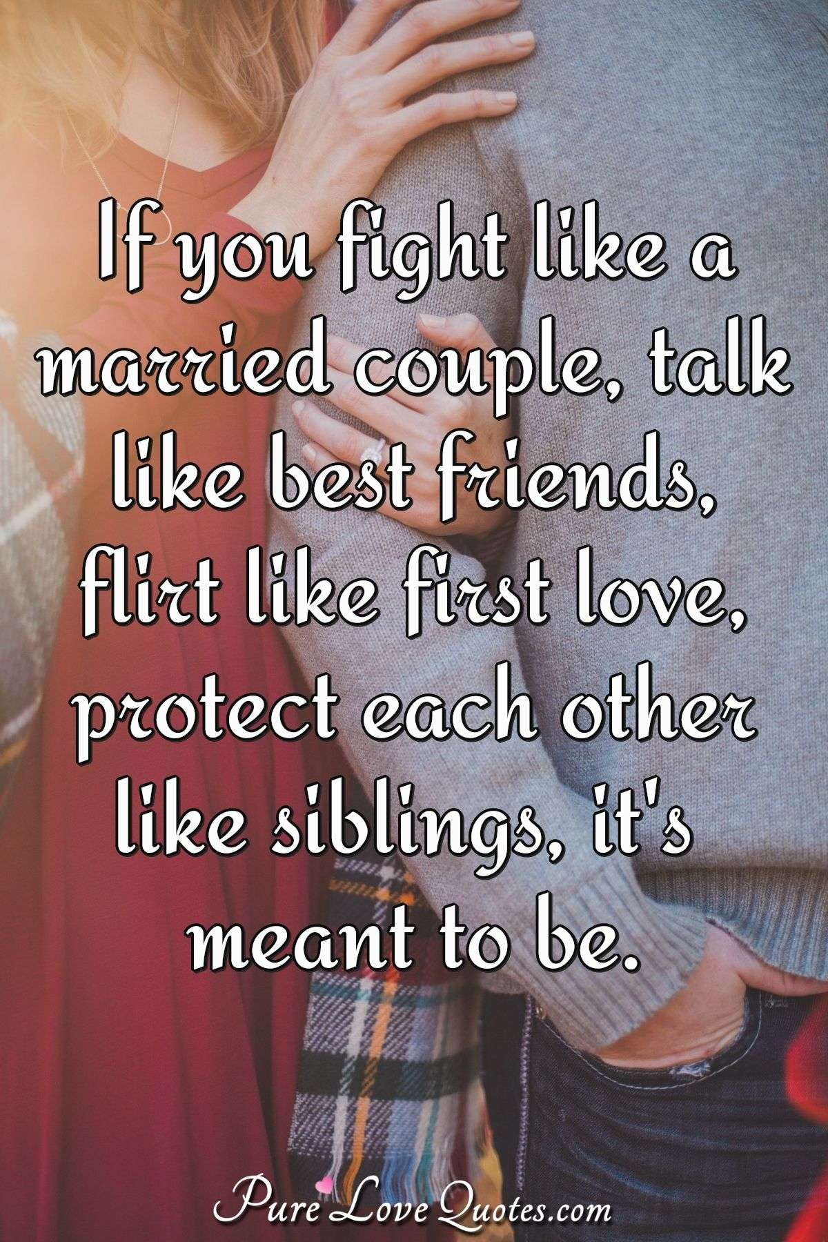 If you fight like a married couple, talk like best friends, flirt like first love, protect each other like siblings, it's meant to be. - Anonymous