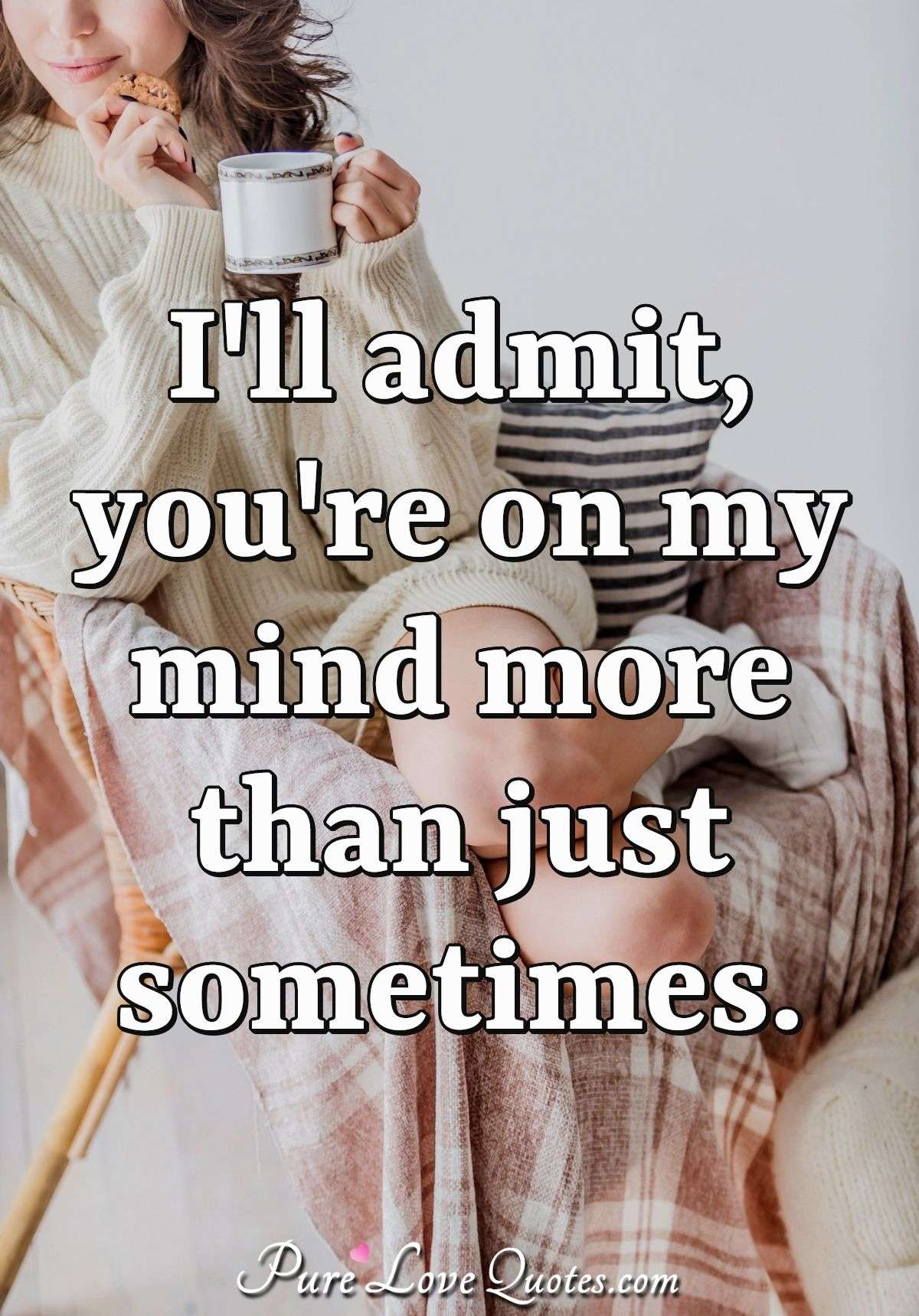 I'll admit, you're on my mind more than just sometimes. - Anonymous