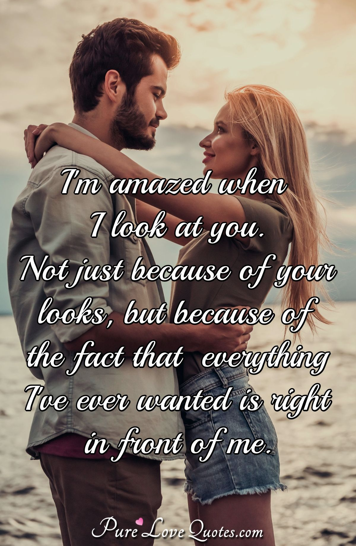 I'm amazed when I look at you. Not just because of your looks, but because of the fact that everything I've ever wanted is right in front of me. - Anonymous