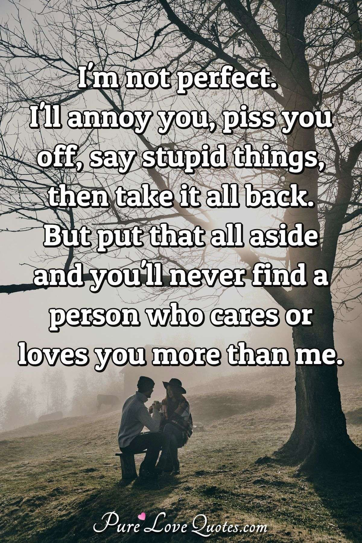 I'm not perfect. I'll annoy you, piss you off, say stupid things, then take it all back. But put that all aside and you'll never find a person who cares or loves you more than me. - Anonymous