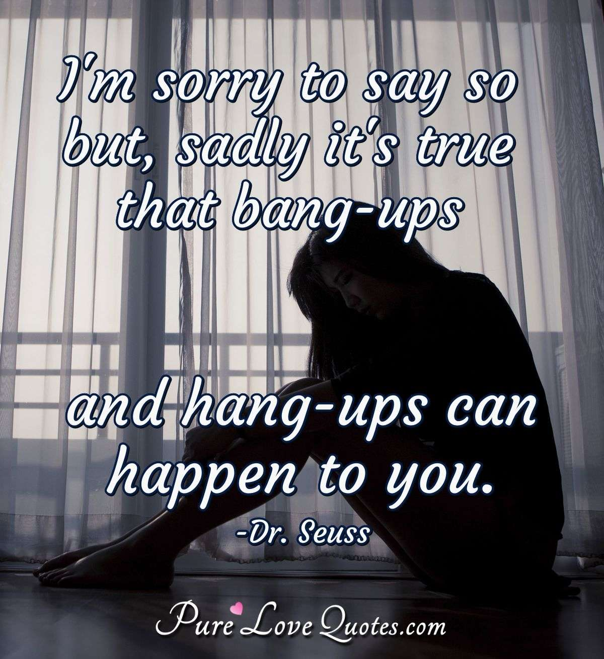 I'm sorry to say so but, sadly it's true that bang-ups and hang-ups can happen to you. - Theodore Geisel (Dr. Seuss)