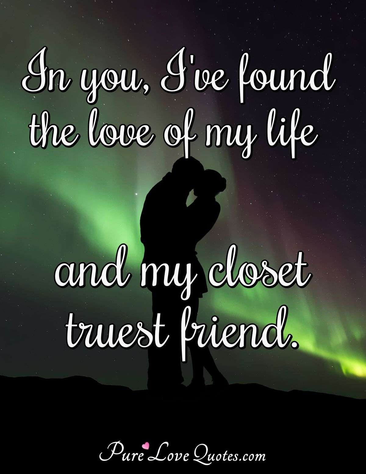In you, I've found the love of my life and my closet truest friend. - Anonymous