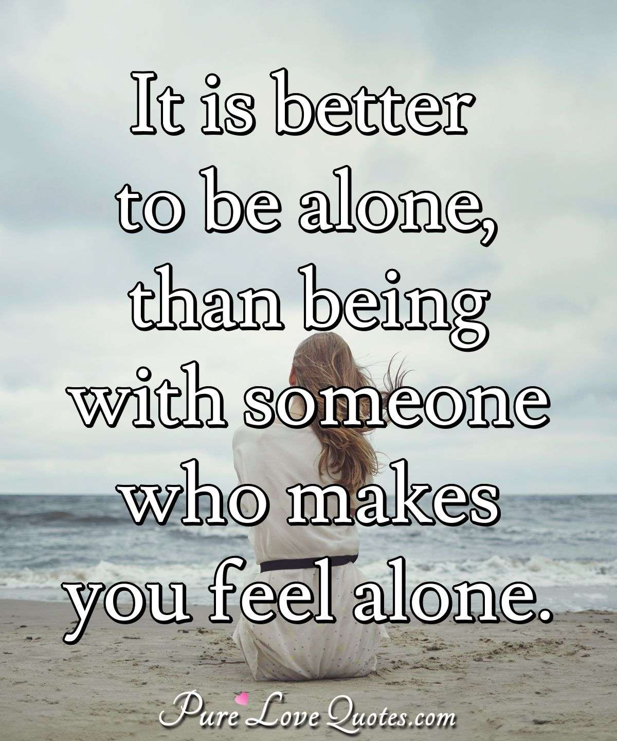 It Is Better To Be Alone Than Being With Someone Who Makes You Feel Alone Purelovequotes