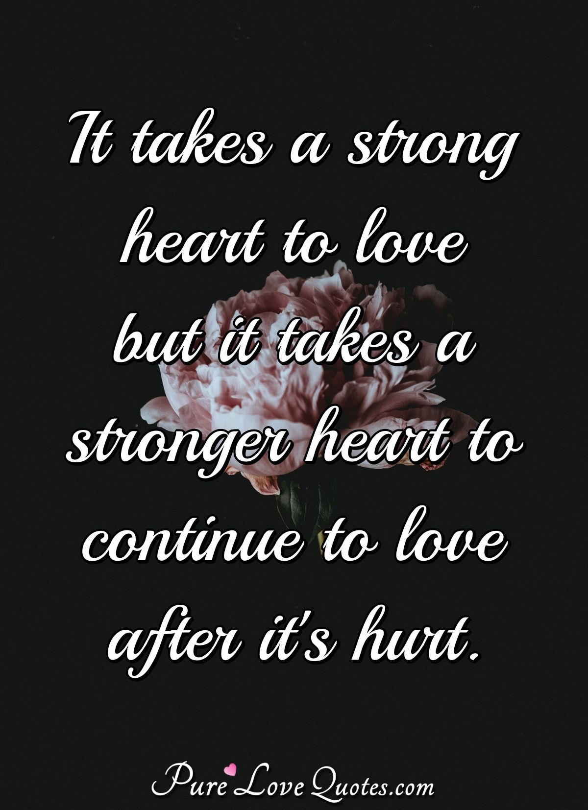 It takes a strong heart to love but it takes a stronger heart to continue to love after it's hurt. - Anonymous