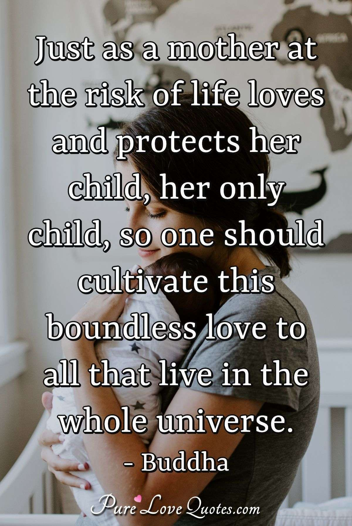 Just as a mother at the risk of life loves and protects her child, her only child, so one should cultivate this boundless love to all that live in the whole universe. - Buddha