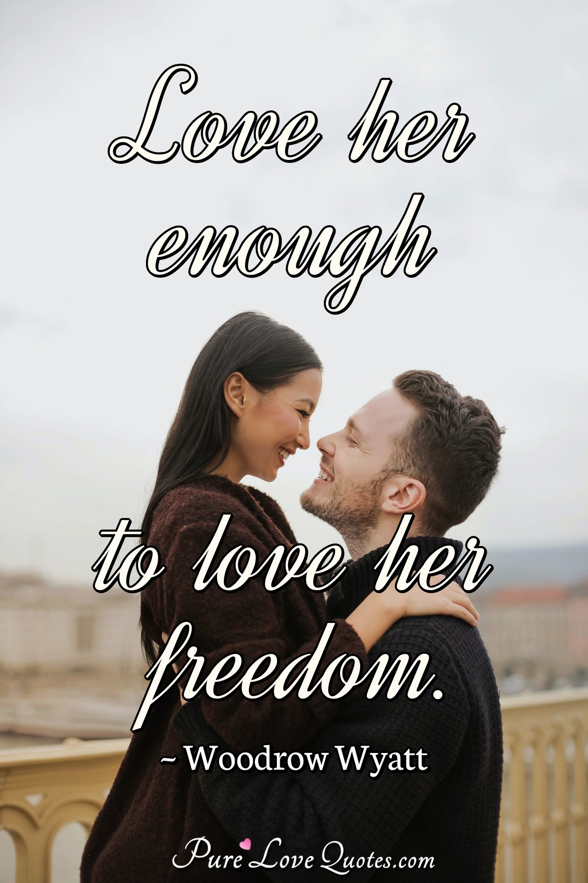 Love her enough to love her freedom. - Woodrow Wyatt