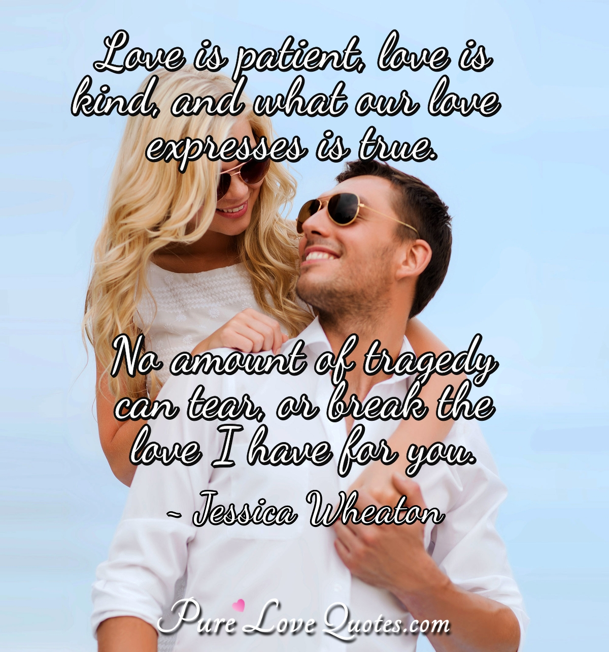 Love is patient, love is kind, and what our love express is true. No amount of tragedy can tear, or break the love I have for you. - Jessica Wheaton