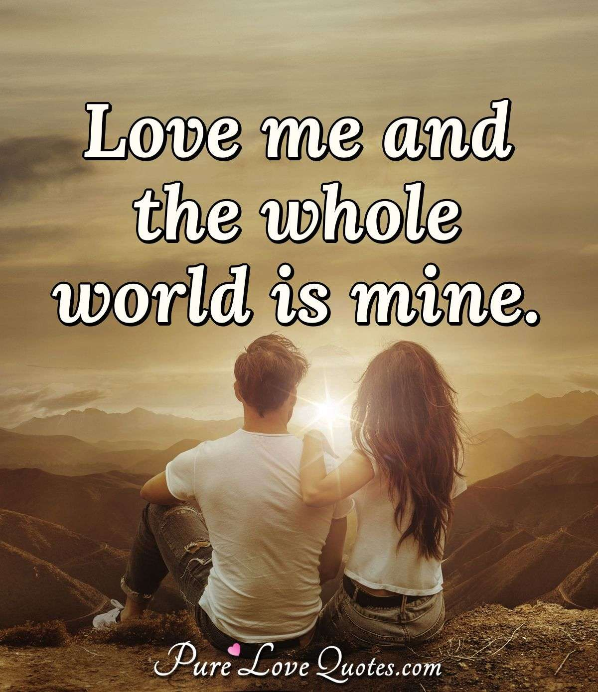 Love me and the whole world is mine. - Anonymous