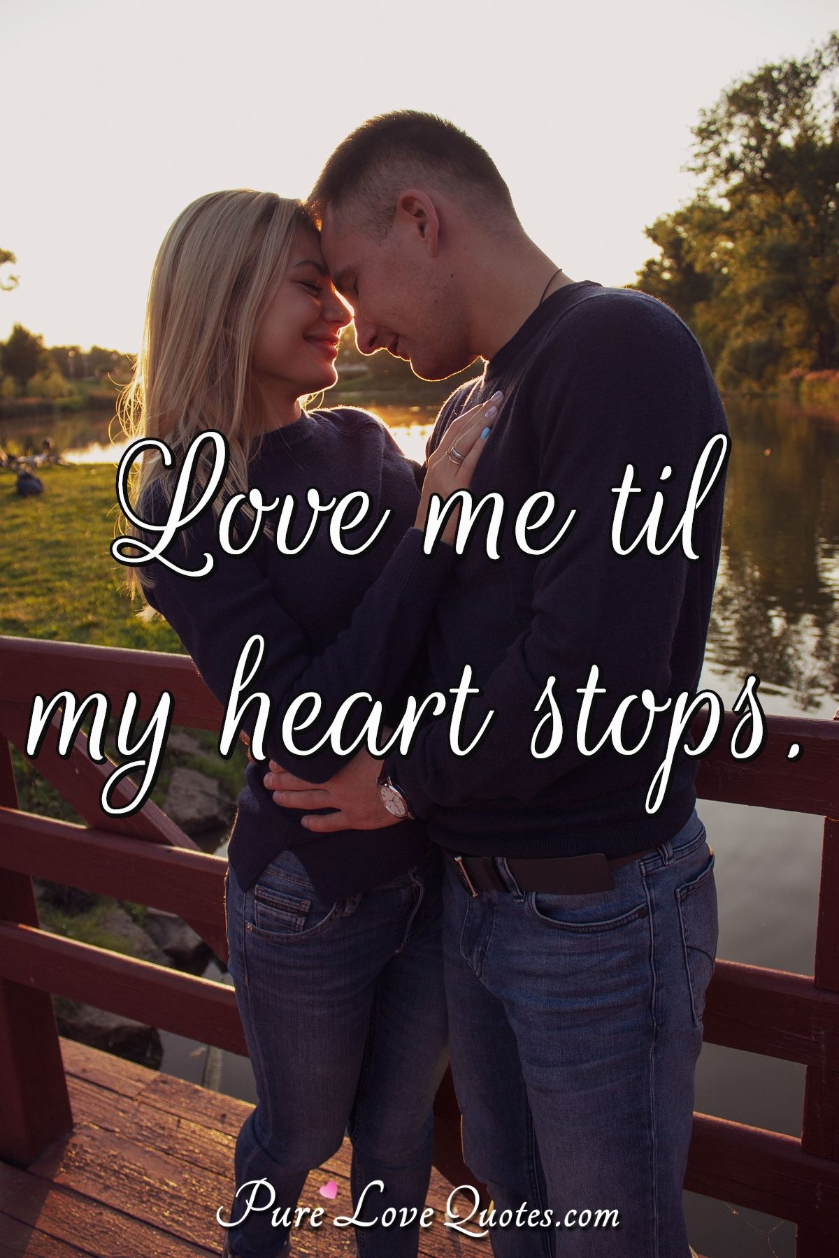 Love me 'til my heart stops. - Anonymous