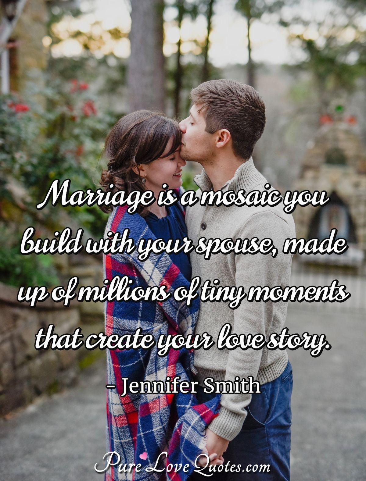Marriage is a mosaic you build with your spouse, made up of millions of tiny moments that create your love story. - Jennifer Smith