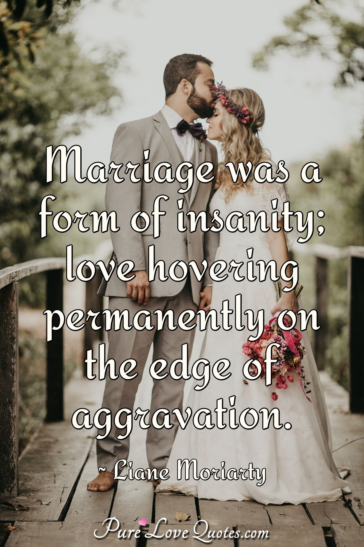 Marriage was a form of insanity; love hovering permanently on the edge of aggravation. - Liane Moriarty