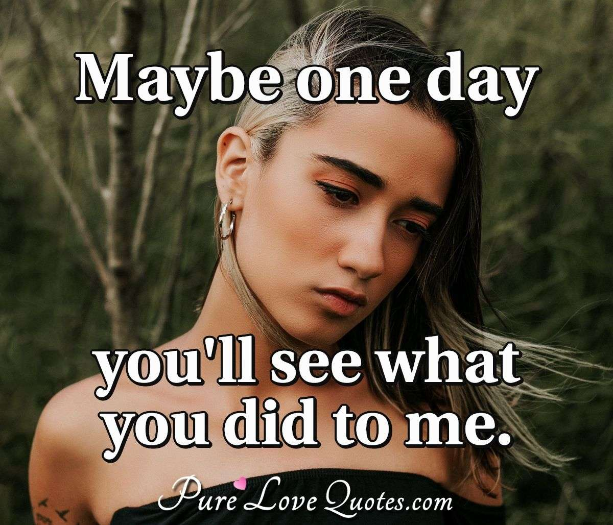 Maybe one day you'll see what you did to me. - Anonymous