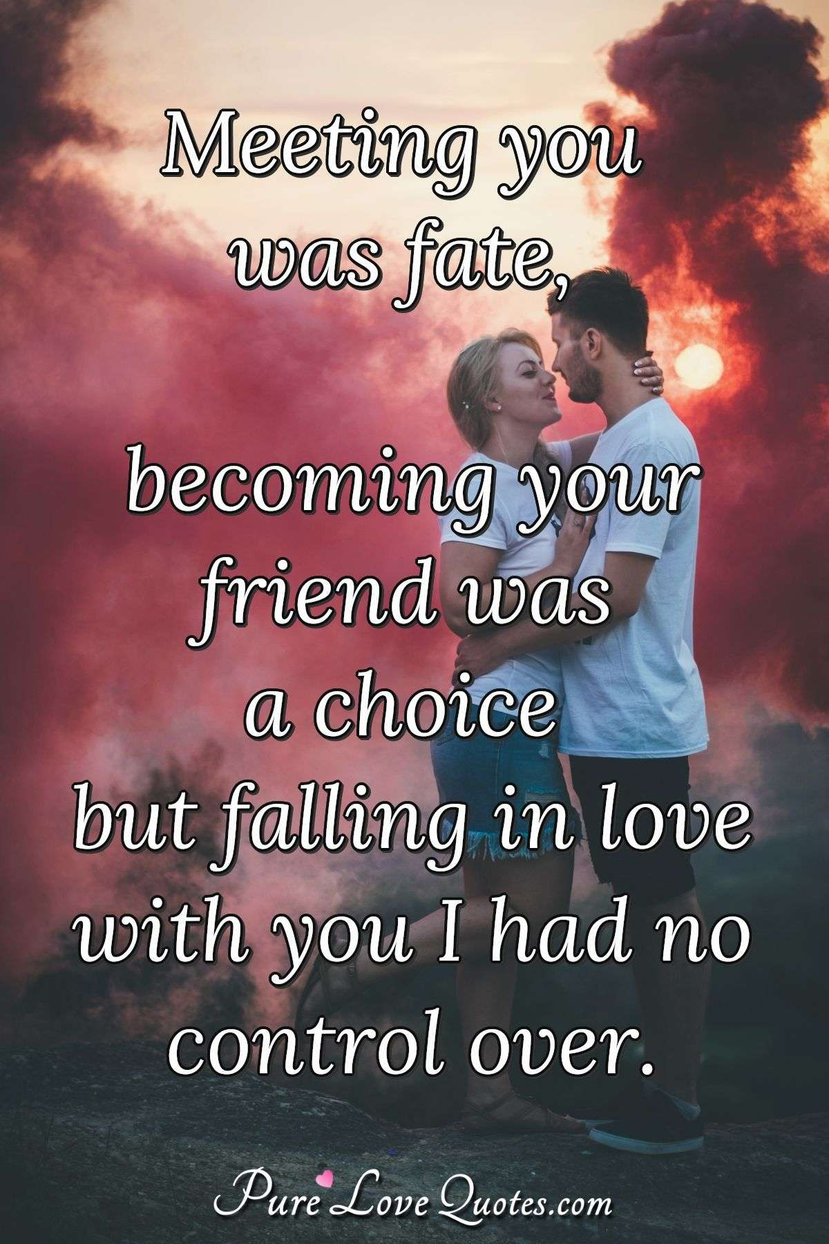 Meeting you was fate, becoming your friend was a choice but falling in love with you I had no control over. - Anonymous