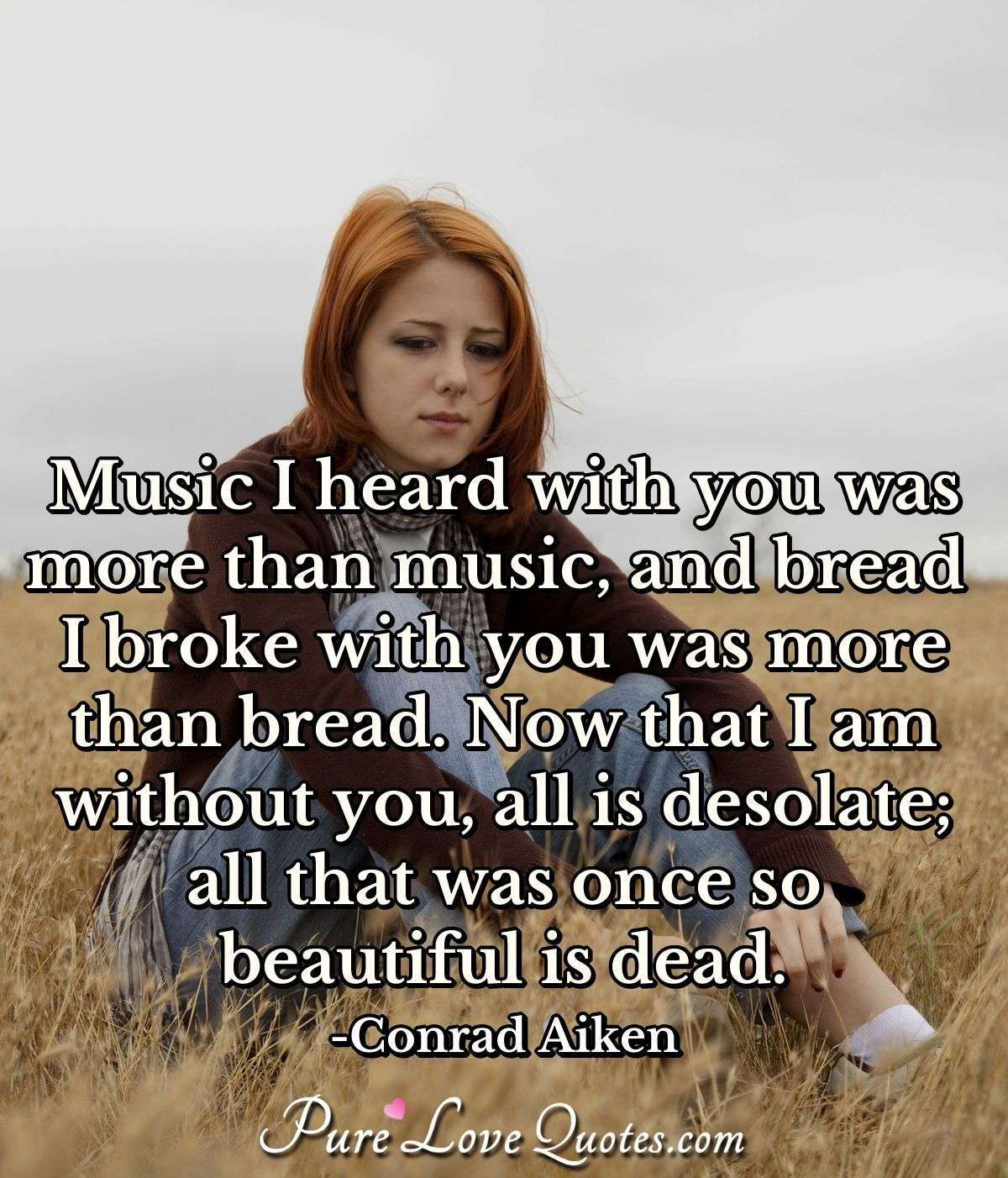 Music I heard with you was more than music, and bread I broke with you was more than bread. Now that I am without you, all is desolate; all that was once so beautiful is dead. - Conrad Aiken