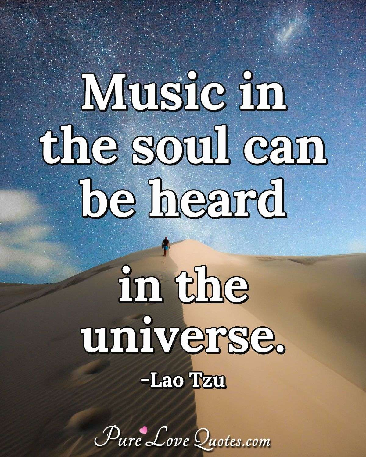 Music in the soul can be heard in the universe. - Lao Tzu