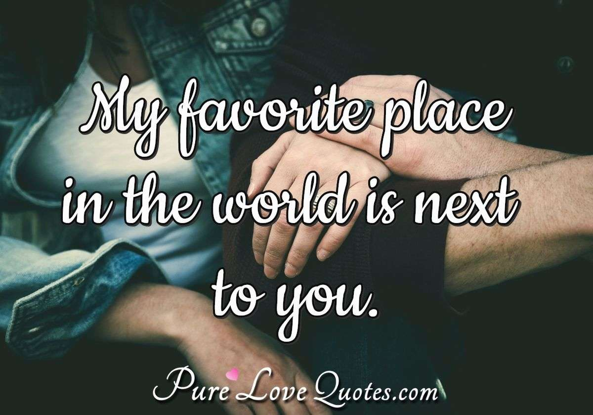 My favorite place in the world is next to you. - Anonymous