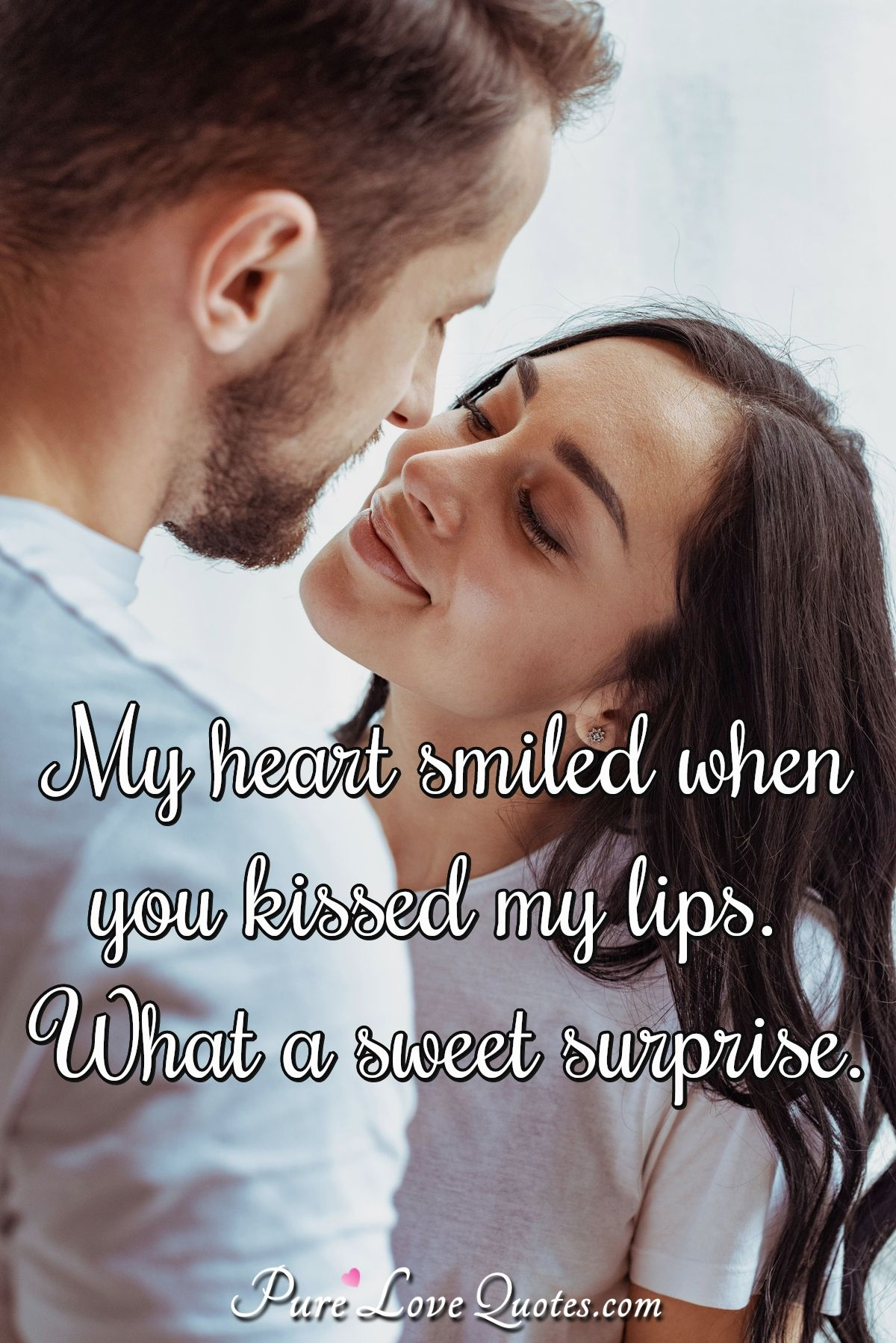 My heart smiled when you kissed my lips. What a sweet surprise. - Anonymous