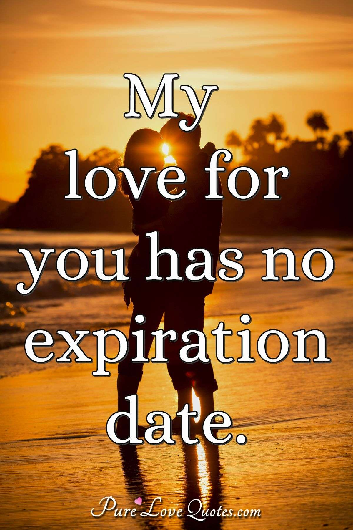 My love for you has no expiration date. - Anonymous