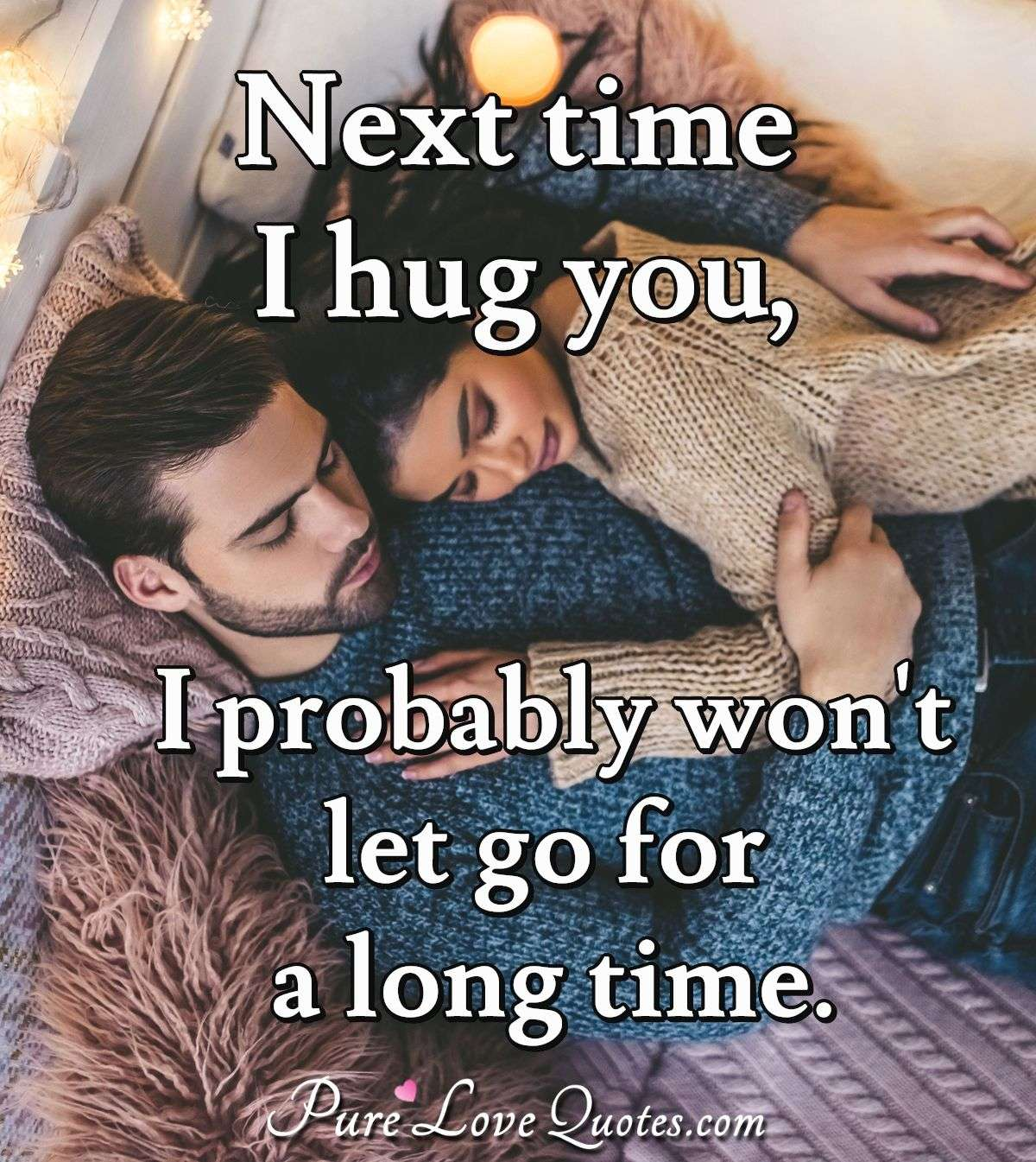 Next time I hug you, I probably won't let go for a long time. - Anonymous