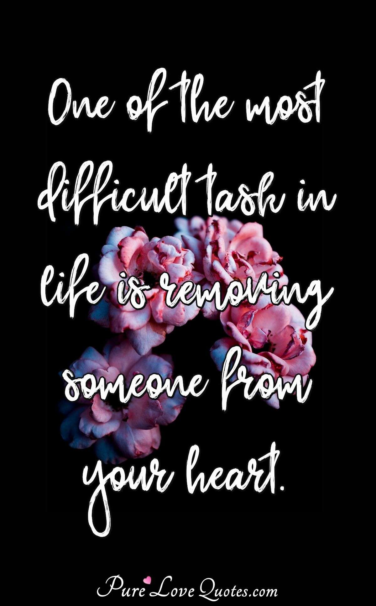 One of the most difficult task in life is removing someone from your heart. - Anonymous