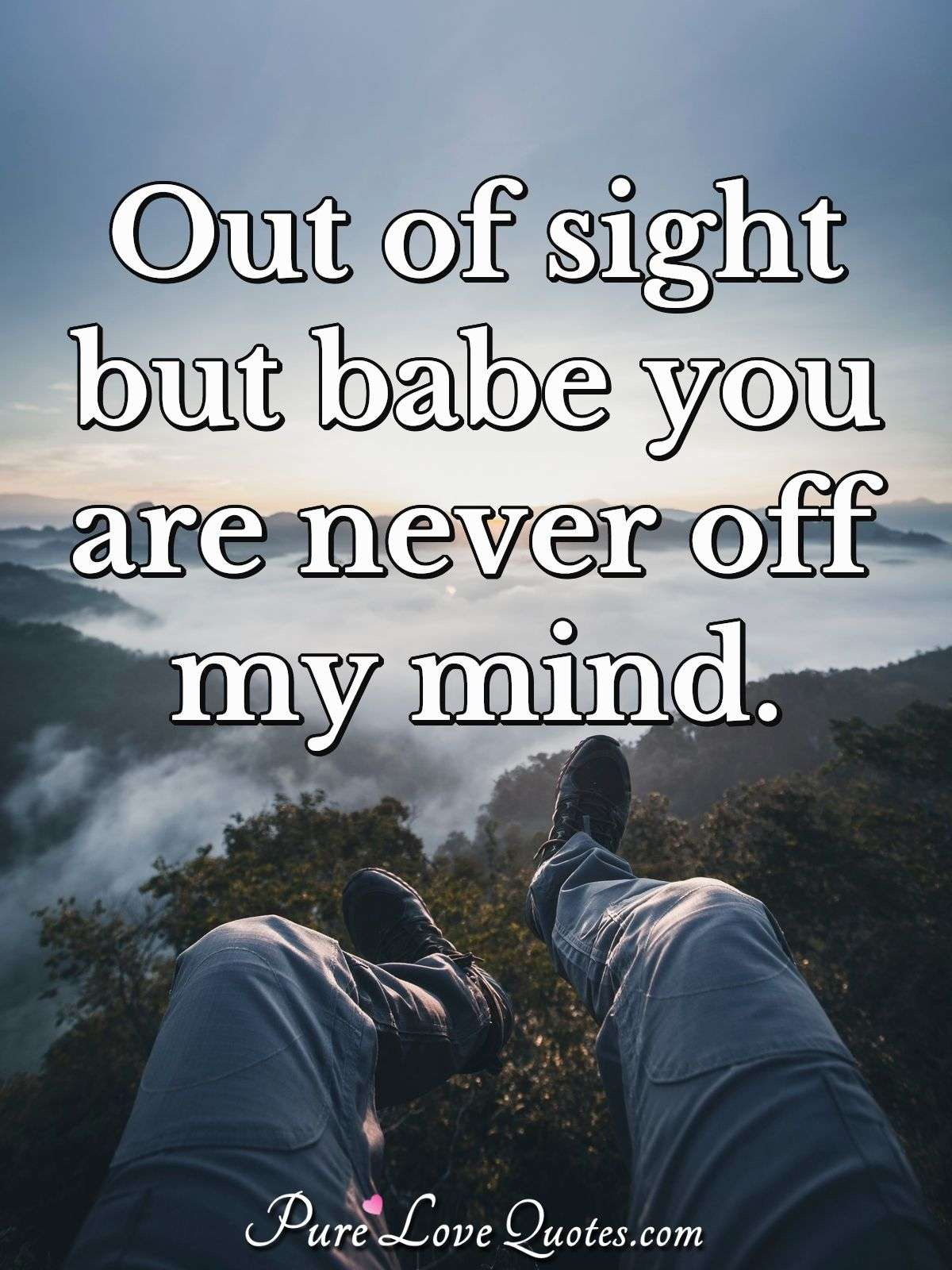 Out of sight but babe you are never off my mind. - Anonymous
